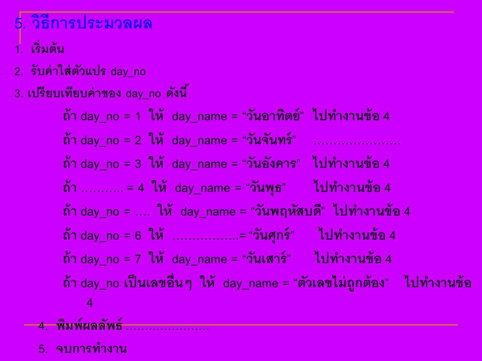 """5. วิธีการประมวลผล 1. เริ่มต้น 2. รับค่าใส่ตัวแปร day_no 3. เปรียบเทียบค่าของ day_no ดังนี้ ถ้า day_no = 1 ให้ day_name = """"วันอาทิตย์"""" ไปทำงานข้อ 4 ถ้"""