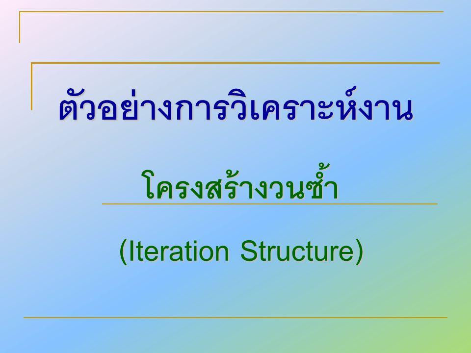 ตัวอย่างการวิเคราะห์งาน โครงสร้างวนซ้ำ (Iteration Structure)