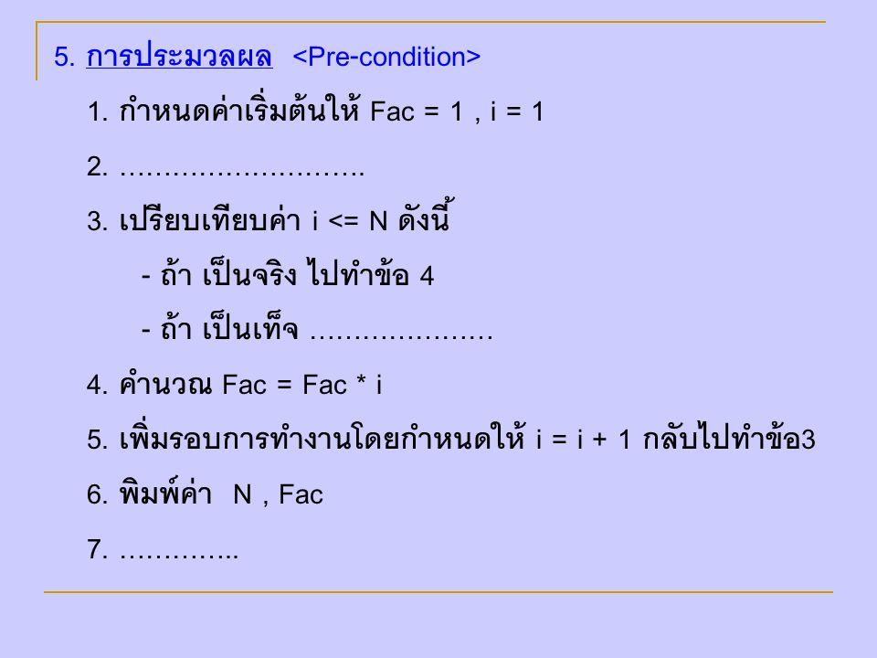 5. การประมวลผล 1. กำหนดค่าเริ่มต้นให้ Fac = 1, i = 1 2. ………………………. 3. เปรียบเทียบค่า i <= N ดังนี้ - ถ้า เป็นจริง ไปทำข้อ 4 - ถ้า เป็นเท็จ ………………… 4.