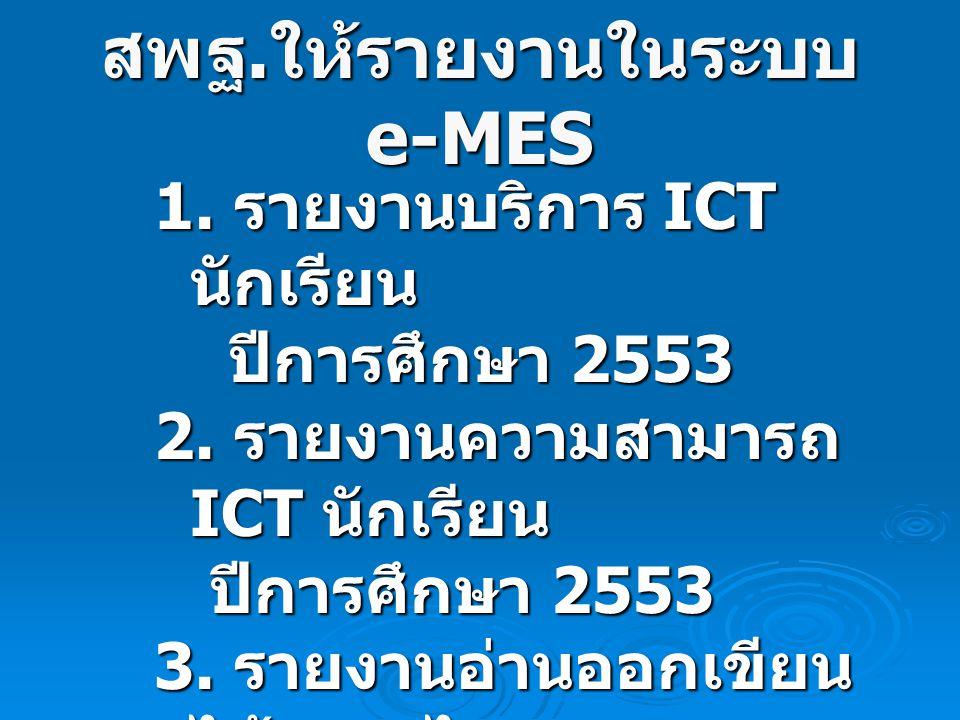 สพฐ. ให้รายงานในระบบ e-MES 1. รายงานบริการ ICT นักเรียน ปีการศึกษา 2553 ปีการศึกษา 2553 2. รายงานความสามารถ ICT นักเรียน ปีการศึกษา 2553 ปีการศึกษา 25