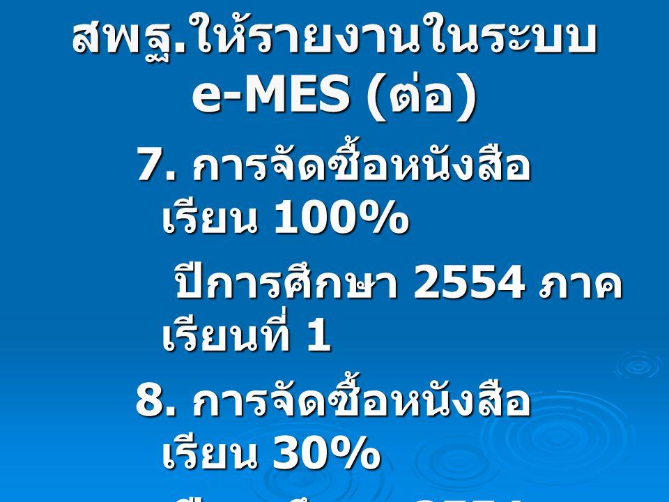 สพฐ. ให้รายงานในระบบ e-MES ( ต่อ ) 7. การจัดซื้อหนังสือ เรียน 100% ปีการศึกษา 2554 ภาค เรียนที่ 1 ปีการศึกษา 2554 ภาค เรียนที่ 1 8. การจัดซื้อหนังสือ