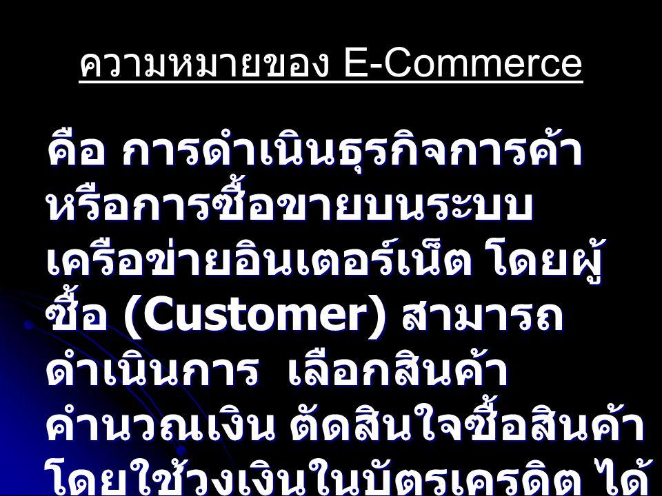 ความหมายของ E-Commerce คือ การดำเนินธุรกิจการค้า หรือการซื้อขายบนระบบ เครือข่ายอินเตอร์เน็ต โดยผู้ ซื้อ (Customer) สามารถ ดำเนินการ เลือกสินค้า คำนวณเงิน ตัดสินใจซื้อสินค้า โดยใช้วงเงินในบัตรเครดิต ได้ โดยอัตโนมัติ ผู้ขาย (Business) คือ การดำเนินธุรกิจการค้า หรือการซื้อขายบนระบบ เครือข่ายอินเตอร์เน็ต โดยผู้ ซื้อ (Customer) สามารถ ดำเนินการ เลือกสินค้า คำนวณเงิน ตัดสินใจซื้อสินค้า โดยใช้วงเงินในบัตรเครดิต ได้ โดยอัตโนมัติ ผู้ขาย (Business)
