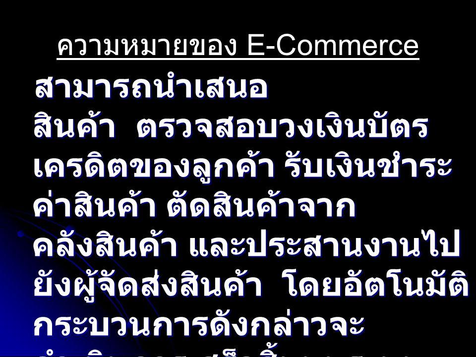 ความหมายของ E-Commerce สามารถนำเสนอ สินค้า ตรวจสอบวงเงินบัตร เครดิตของลูกค้า รับเงินชำระ ค่าสินค้า ตัดสินค้าจาก คลังสินค้า และประสานงานไป ยังผู้จัดส่งสินค้า โดยอัตโนมัติ กระบวนการดังกล่าวจะ ดำเนินการเสร็จสิ้นบนระบบ เครือข่าย Internet สามารถนำเสนอ สินค้า ตรวจสอบวงเงินบัตร เครดิตของลูกค้า รับเงินชำระ ค่าสินค้า ตัดสินค้าจาก คลังสินค้า และประสานงานไป ยังผู้จัดส่งสินค้า โดยอัตโนมัติ กระบวนการดังกล่าวจะ ดำเนินการเสร็จสิ้นบนระบบ เครือข่าย Internet