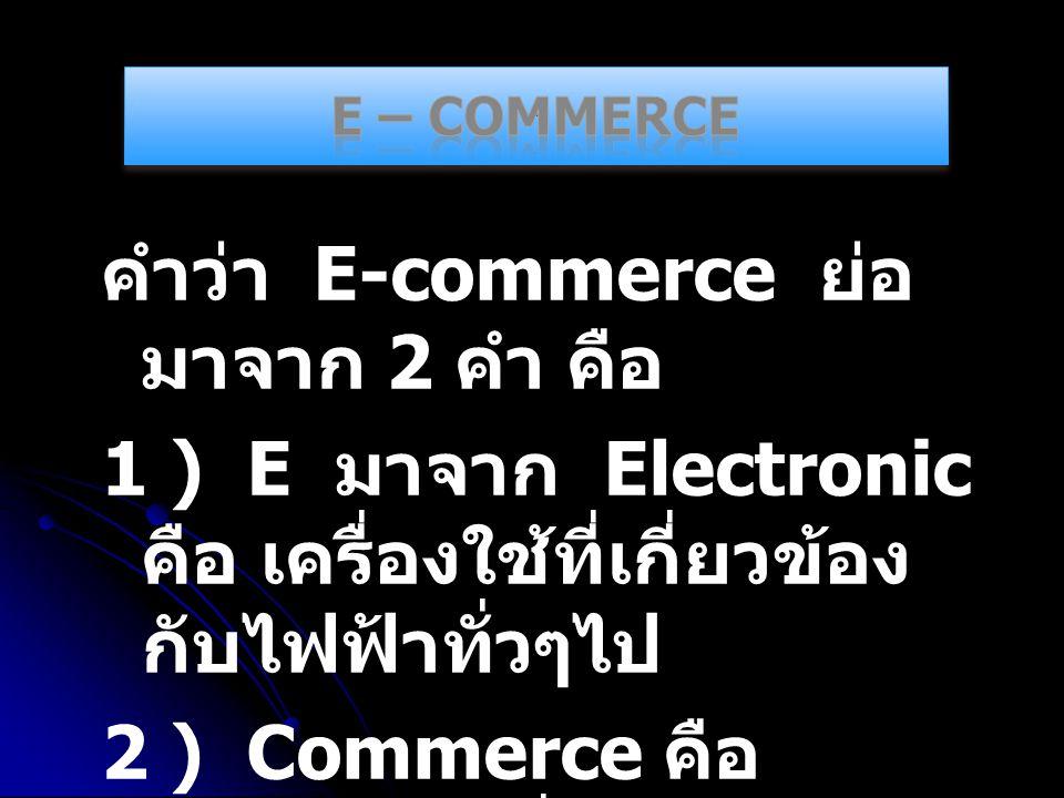 คำว่า E-commerce ย่อ มาจาก 2 คำ คือ 1 ) E มาจาก Electronic คือ เครื่องใช้ที่เกี่ยวข้อง กับไฟฟ้าทั่วๆไป 2 ) Commerce คือ การค้าขายทั่วๆไป