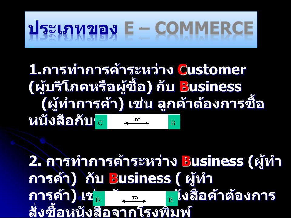 1. การทำการค้าระหว่าง Customer ( ผู้บริโภคหรือผู้ซื้อ ) กับ Business ( ผู้ทำการค้า ) เช่น ลูกค้าต้องการซื้อ หนังสือกับร้านค้า 2. การทำการค้าระหว่าง Bu