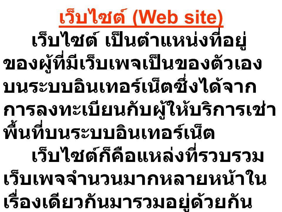 เว็บไซต์ (Web site) เว็บไซต์ เป็นตำแหน่งที่อยู่ ของผู้ที่มีเว็บเพจเป็นของตัวเอง บนระบบอินเทอร์เน็ตซึ่งได้จาก การลงทะเบียนกับผู้ให้บริการเช่า พื้นที่บน
