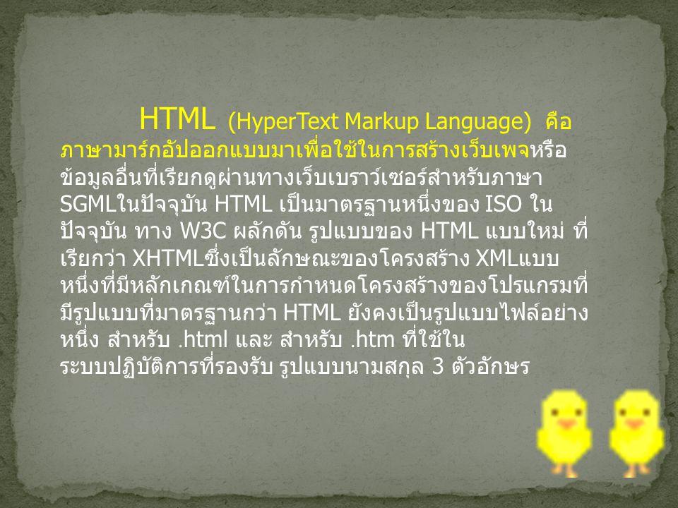 HTML (HyperText Markup Language) คือ ภาษามาร์กอัปออกแบบมาเพื่อใช้ในการสร้างเว็บเพจหรือ ข้อมูลอื่นที่เรียกดูผ่านทางเว็บเบราว์เซอร์สำหรับภาษา SGML ในปัจจุบัน HTML เป็นมาตรฐานหนึ่งของ ISO ใน ปัจจุบัน ทาง W3C ผลักดัน รูปแบบของ HTML แบบใหม่ ที่ เรียกว่า XHTML ซึ่งเป็นลักษณะของโครงสร้าง XML แบบ หนึ่งที่มีหลักเกณฑ์ในการกำหนดโครงสร้างของโปรแกรมที่ มีรูปแบบที่มาตรฐานกว่า HTML ยังคงเป็นรูปแบบไฟล์อย่าง หนึ่ง สำหรับ.html และ สำหรับ.htm ที่ใช้ใน ระบบปฏิบัติการที่รองรับ รูปแบบนามสกุล 3 ตัวอักษร