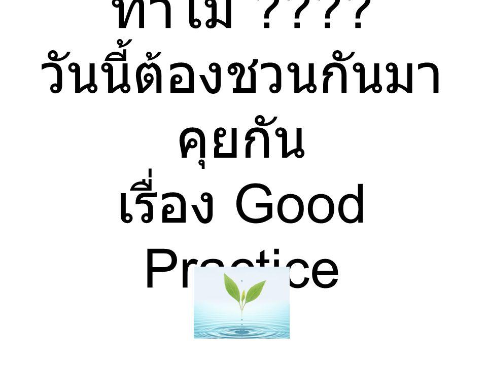 ทำไม ???? วันนี้ต้องชวนกันมา คุยกัน เรื่อง Good Practice