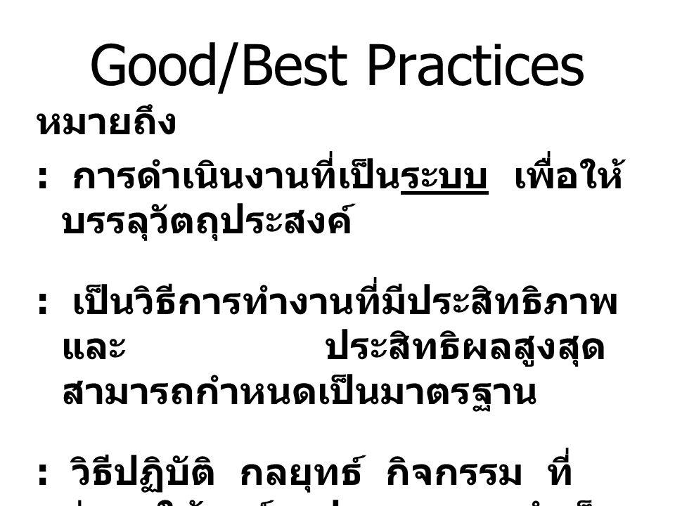 Good/Best Practices หมายถึง : การดำเนินงานที่เป็นระบบ เพื่อให้ บรรลุวัตถุประสงค์ : เป็นวิธีการทำงานที่มีประสิทธิภาพ และ ประสิทธิผลสูงสุด สามารถกำหนดเป