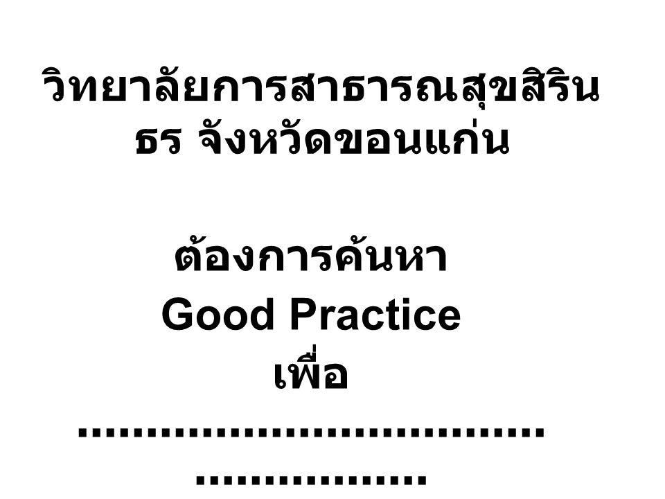 วิทยาลัยการสาธารณสุขสิริน ธร จังหวัดขอนแก่น ต้องการค้นหา Good Practice เพื่อ...................................................