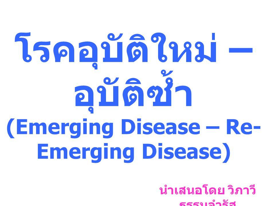 โรคอุบัติใหม่ – อุบัติซ้ำ (Emerging Disease – Re- Emerging Disease) นำเสนอโดย วิภาวี ธรรมจำรัส
