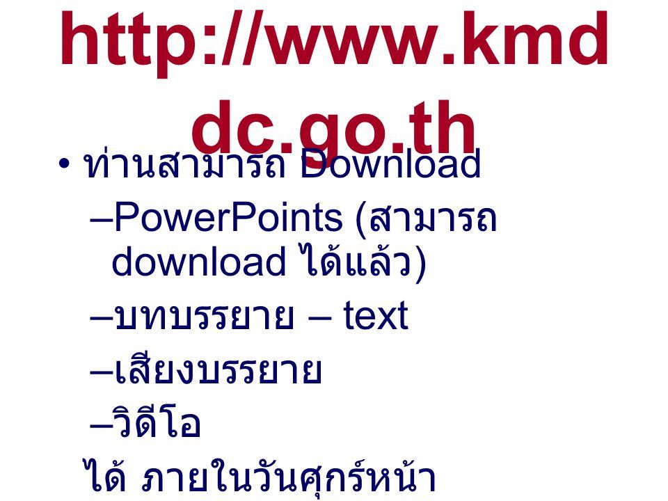 http://www.kmd dc.go.th ท่านสามารถ Download –PowerPoints ( สามารถ download ได้แล้ว ) – บทบรรยาย – text – เสียงบรรยาย – วิดีโอ ได้ ภายในวันศุกร์หน้า