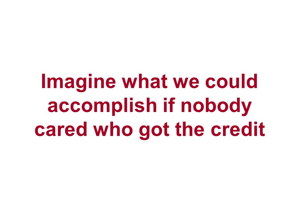 Imagine what we could accomplish if nobody cared who got the credit