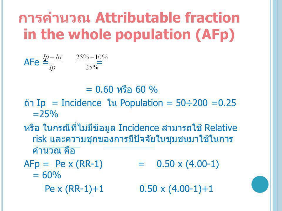 การคำนวณ Attributable fraction in the whole population (AFp) AFe = = = 0.60 หรือ 60 % ถ้า Ip = Incidence ใน Population = 50÷200 =0.25 =25% หรือ ในกรณีที่ไม่มีข้อมูล Incidence สามารถใช้ Relative risk และความชุกของการมีปัจจัยในชุมชนมาใช้ในการ คำนวณ คือ AFp = Pe x (RR-1) = 0.50 x (4.00-1) = 60% Pe x (RR-1)+1 0.50 x (4.00-1)+1