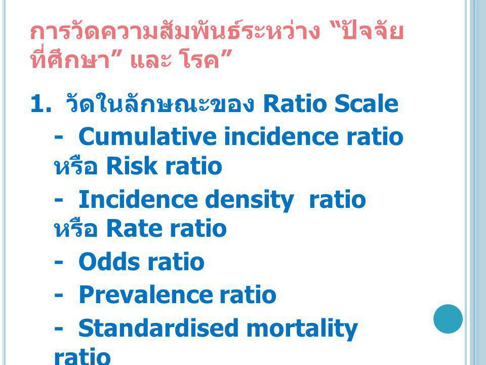 """การวัดความสัมพันธ์ระหว่าง """" ปัจจัย ที่ศึกษา """" และ โรค """" 1. วัดในลักษณะของ Ratio Scale - Cumulative incidence ratio หรือ Risk ratio - Incidence density"""