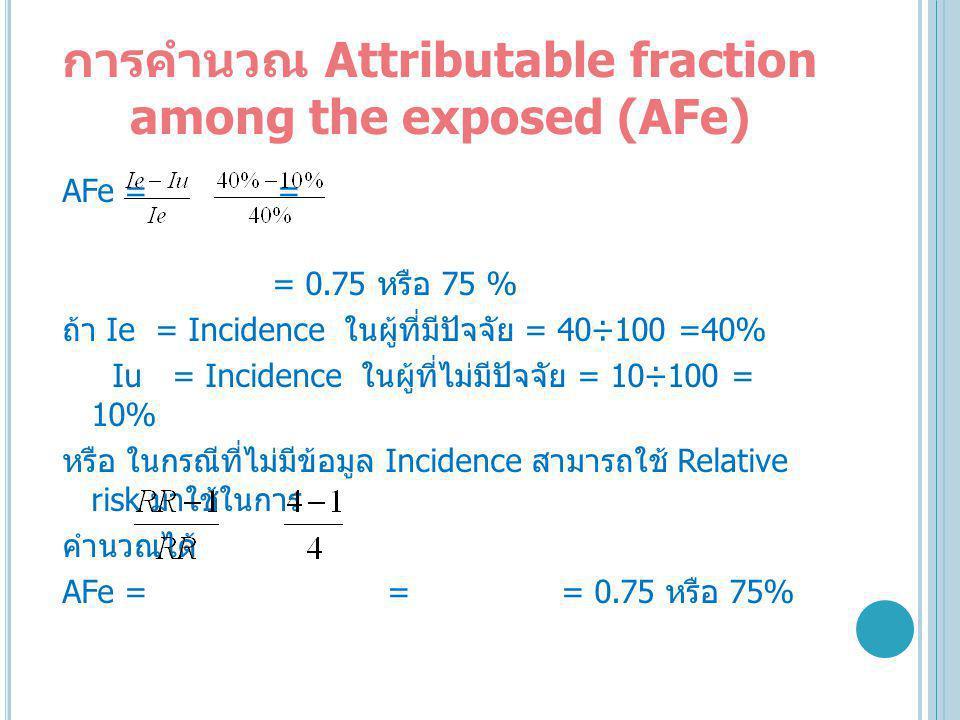 การคำนวณ Attributable fraction among the exposed (AFe) AFe = = = 0.75 หรือ 75 % ถ้า Ie = Incidence ในผู้ที่มีปัจจัย = 40÷100 =40% Iu = Incidence ในผู้ที่ไม่มีปัจจัย = 10÷100 = 10% หรือ ในกรณีที่ไม่มีข้อมูล Incidence สามารถใช้ Relative risk มาใช้ในการ คำนวณได้ AFe = = = 0.75 หรือ 75%
