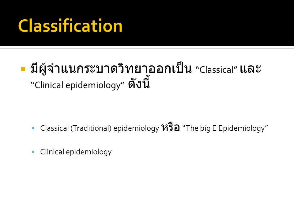  มีผู้จำแนกระบาดวิทยาออกเป็น Classical และ Clinical epidemiology ดังนี้  Classical (Traditional) epidemiology หรือ The big E Epidemiology  Clinical epidemiology
