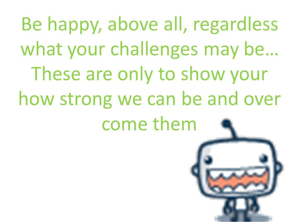 Be happy, above all, regardless what your challenges may be… These are only to show your how strong we can be and over come them
