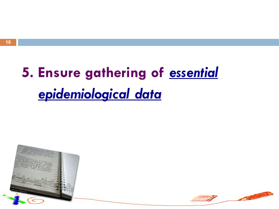 15 5. Ensure gathering of essential epidemiological data