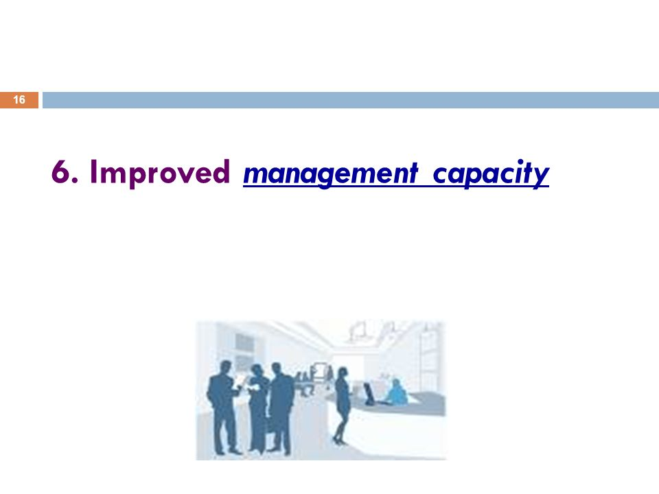 16 6. Improved management capacity