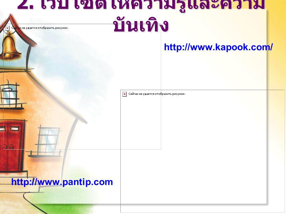 2. เว็บไซต์ให้ความรู้และความ บันเทิง http://www.kapook.com/ http://www.pantip.com