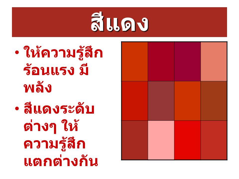 สีแดง ให้ความรู้สึก ร้อนแรง มี พลัง สีแดงระดับ ต่างๆ ให้ ความรู้สึก แตกต่างกัน