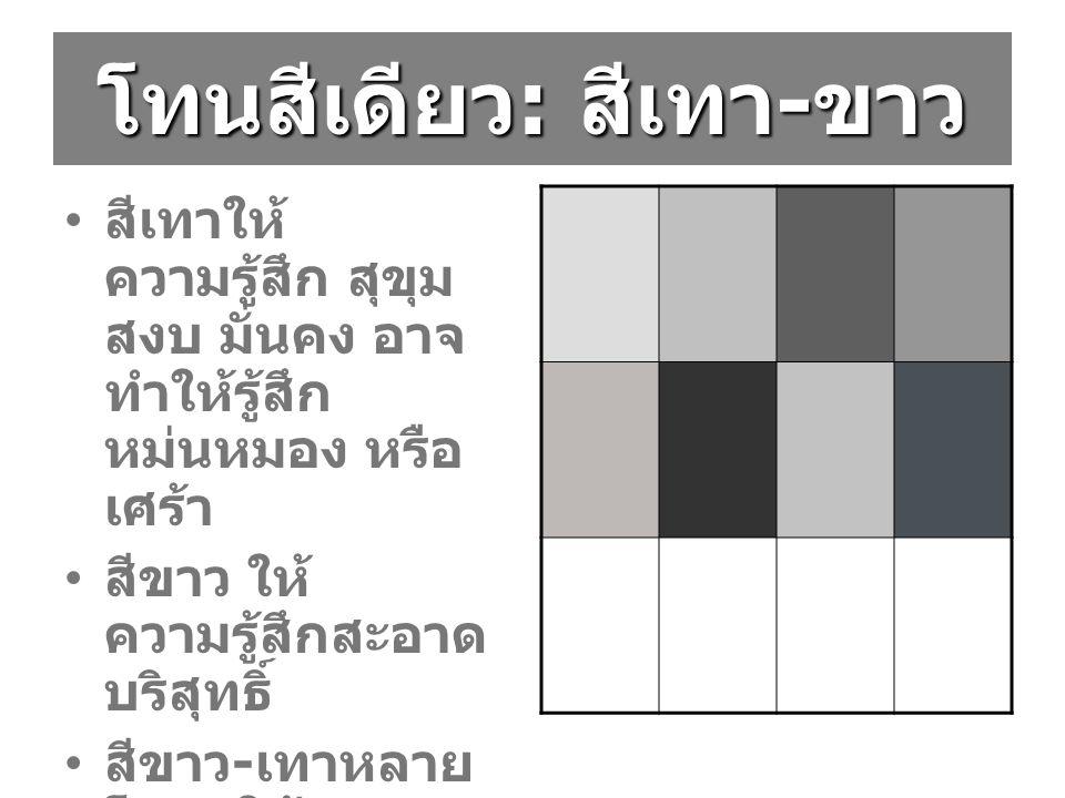 โทนสีเดียว : สีเทา - ขาว สีเทาให้ ความรู้สึก สุขุม สงบ มั่นคง อาจ ทำให้รู้สึก หม่นหมอง หรือ เศร้า สีขาว ให้ ความรู้สึกสะอาด บริสุทธิ์ สีขาว - เทาหลาย โทน ให้ ความรู้สึก ต่างๆกัน
