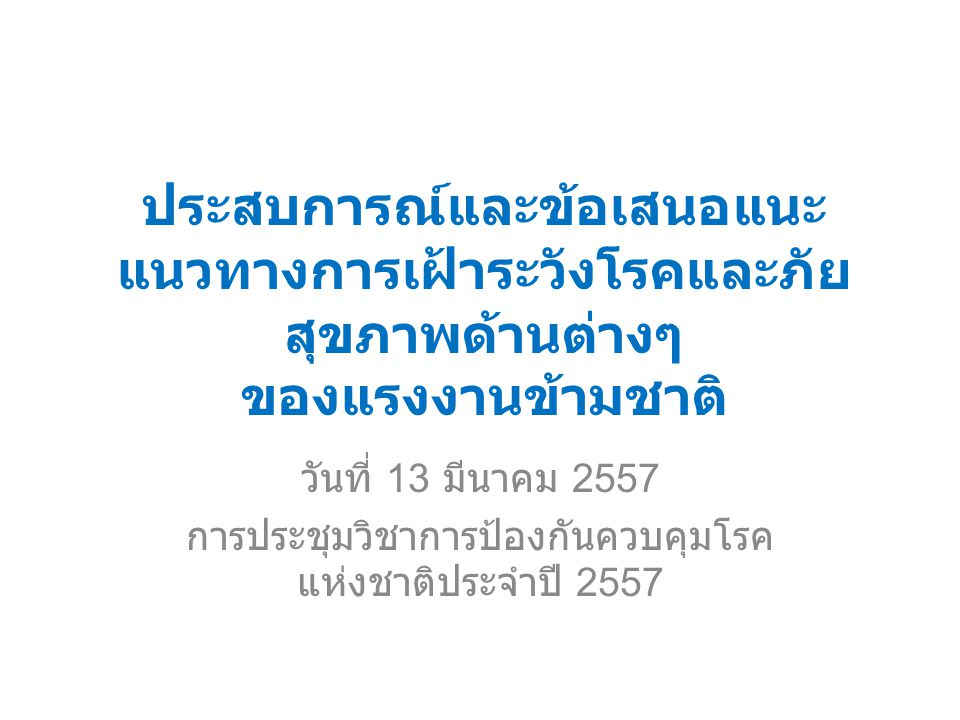 ประสบการณ์และข้อเสนอแนะ แนวทางการเฝ้าระวังโรคและภัย สุขภาพด้านต่างๆ ของแรงงานข้ามชาติ วันที่ 13 มีนาคม 2557 การประชุมวิชาการป้องกันควบคุมโรค แห่งชาติประจำปี 2557