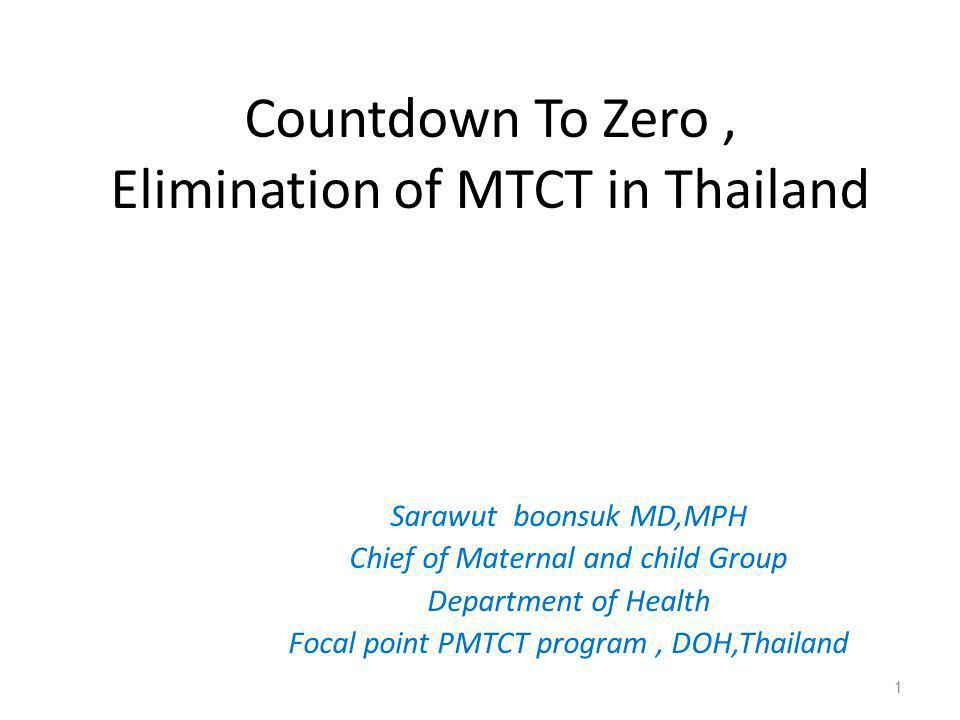 Countdown To Zero, Elimination of MTCT in Thailand Sarawut boonsuk MD,MPH Chief of Maternal and child Group Department of Health Focal point PMTCT pro