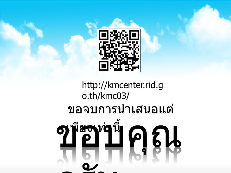 ขอจบการนำเสนอแต่ เพียงเท่านี้ http://kmcenter.rid.g o.th/kmc03/