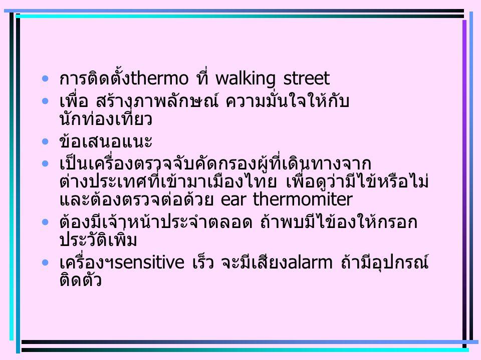 การติดตั้งthermo ที่ walking street เพื่อ สร้างภาพลักษณ์ ความมั่นใจให้กับ นักท่องเที่ยว ข้อเสนอแนะ เป็นเครื่องตรวจจับคัดกรองผู้ที่เดินทางจาก ต่างประเทศที่เข้ามาเมืองไทย เพื่อดูว่ามีไข้หรือไม่ และต้องตรวจต่อด้วย ear thermomiter ต้องมีเจ้าหน้าประจำตลอด ถ้าพบมีไข้องให้กรอก ประวัติเพิ่ม เครื่องฯsensitive เร็ว จะมีเสียงalarm ถ้ามีอุปกรณ์ ติดตัว