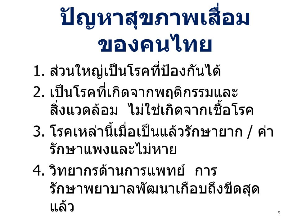 การแก้ปัญหาสุขภาพของ คนไทย  ไม่สามารถแก้โดยเพียงเพิ่มขีด ความสามารถของการรักษาพยาบาล  ไม่สามารถแก้โดยเพียงเพิ่มจำนวน แพทย์ - พยาบาล / สถานบริการ  แต่ต้องทำที่การปรับเปลี่ยนพฤติกรรม ( ลีลาชีวิต ) ของประชาชน  ต้องผลักดันให้เกิดนโยบายสาธารณะที่ดี 10