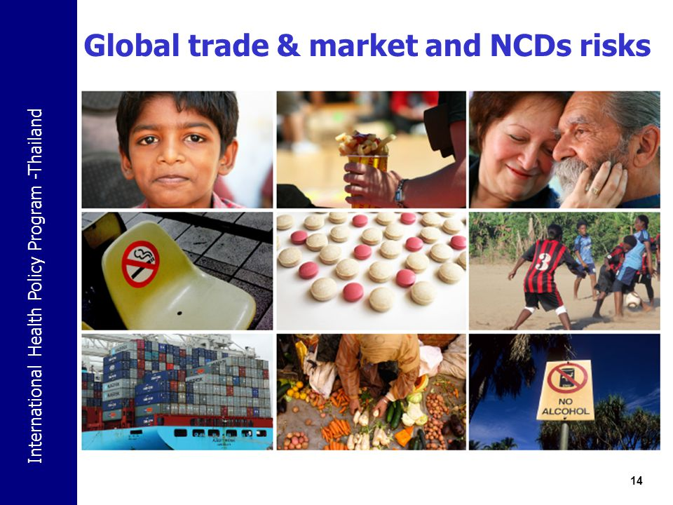 International Health Policy Program -Thailand Global trade & market and NCDs risks Tobacco Alcohol Food Health service Global epidemics of NCDs Information and technology (i.e.