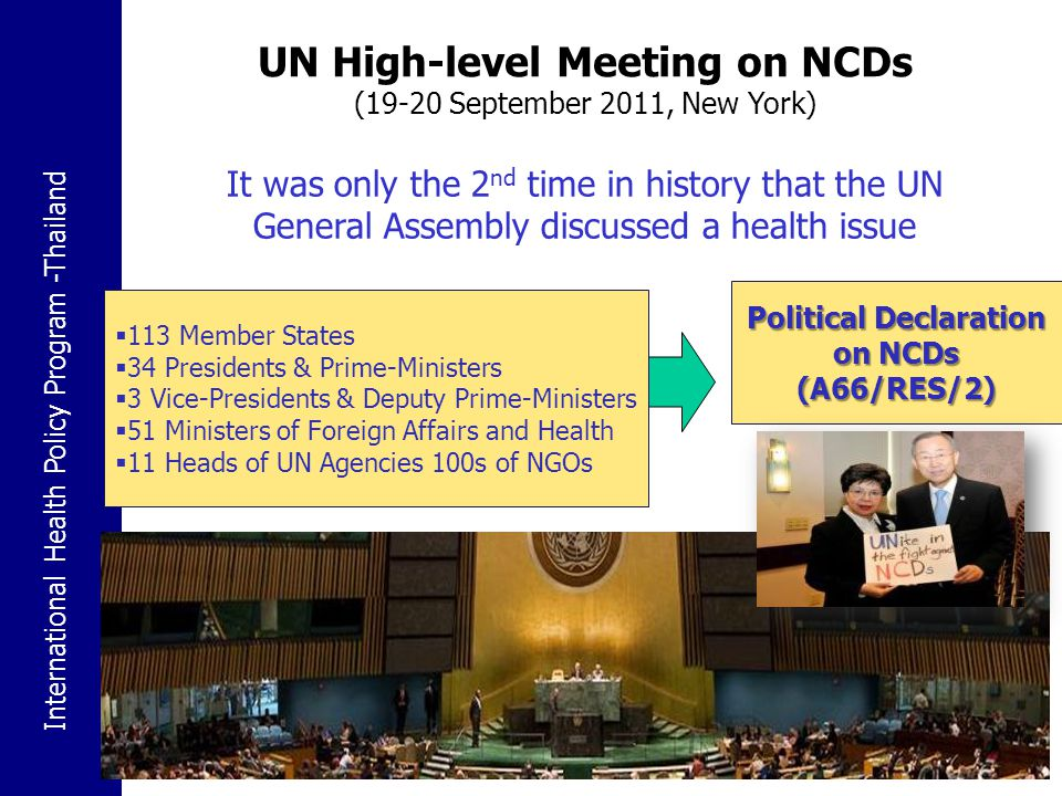 Political Declaration on NCDs UNGA High-level Meeting on the prevention and control of NCDs A/RES/66/2 Doha Declaration on NCD & Injuries ECOSOC 2009 Global action against NCDs 2000 2007 WHO Global Status Report on NCDs Global Strategy for the Prevention and Control of NCDs WHA53.17 WHA61.14 Action Plan on the Global Strategy for the Prevention and Control of NCDs 2008-2013 Moscow Declaration WHA64.11 WHA60.23 Implementation Global Strategy 2003 WHA56.1 Global Strategy on Diet, Physical Activity and Health WHA57.17 Global Strategy to Reduce the Harmful Use of Alcohol WHA63.13 WHA63.14 Marketing of food & non-alcoholic beverages to children 2004 201120102008 A Comprehensive global monitoring framework Global Action Plan 2013-2020 Options & timeline for strengthening and facilitating multisectoral action 2013 WHA66.10