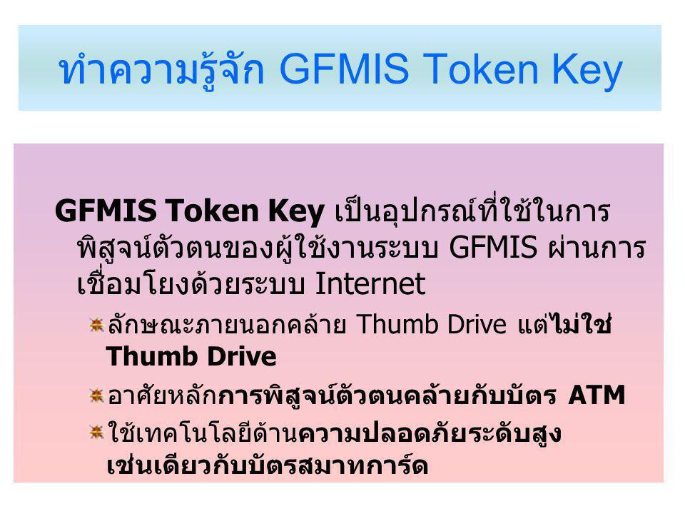 ทำความรู้จัก GFMIS Token Key GFMIS Token Key เป็นอุปกรณ์ที่ใช้ในการ พิสูจน์ตัวตนของผู้ใช้งานระบบ GFMIS ผ่านการ เชื่อมโยงด้วยระบบ Internet ลักษณะภายนอกคล้าย Thumb Drive แต่ไม่ใช่ Thumb Drive อาศัยหลักการพิสูจน์ตัวตนคล้ายกับบัตร ATM ใช้เทคโนโลยีด้านความปลอดภัยระดับสูง เช่นเดียวกับบัตรสมาทการ์ด