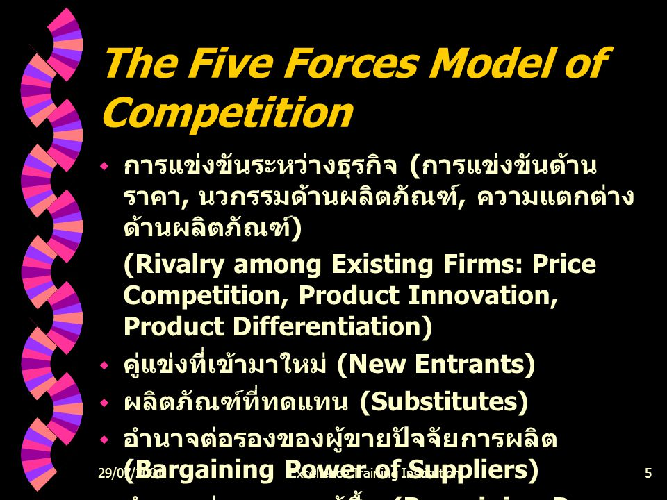 29/07/2001Excellence Training Institution5 The Five Forces Model of Competition  การแข่งขันระหว่างธุรกิจ ( การแข่งขันด้าน ราคา, นวกรรมด้านผลิตภัณฑ์, ความแตกต่าง ด้านผลิตภัณฑ์ ) (Rivalry among Existing Firms: Price Competition, Product Innovation, Product Differentiation)  คู่แข่งที่เข้ามาใหม่ (New Entrants)  ผลิตภัณฑ์ที่ทดแทน (Substitutes)  อำนาจต่อรองของผู้ขายปัจจัยการผลิต (Bargaining Power of Suppliers)  อำนาจต่อรองของผู้ซื้อ (Bargaining Power of Buyers)