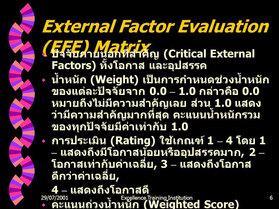 29/07/2001Excellence Training Institution6 External Factor Evaluation (EFE) Matrix  ปัจจัยภายนอกที่สำคัญ (Critical External Factors) ทั้งโอกาส และอุปสรรค  น้ำหนัก (Weight) เป็นการกำหนดช่วงน้ำหนัก ของแต่ละปัจจัยจาก 0.0 – 1.0 กล่าวคือ 0.0 หมายถึงไม่มีความสำคัญเลย ส่วน 1.0 แสดง ว่ามีความสำคัญมากที่สุด คะแนนน้ำหนักรวม ของทุกปัจจัยมีค่าเท่ากับ 1.0  การประเมิน (Rating) ใช้เกณฑ์ 1 – 4 โดย 1 – แสดงถึงมีโอกาสน้อยหรืออุปสรรคมาก, 2 – โอกาสเท่ากับค่าเฉลี่ย, 3 – แสดงถึงโอกาส ดีกว่าค่าเฉลี่ย, 4 – แสดงถึงโอกาสดี  คะแนนถ่วงน้ำหนัก (Weighted Score) น้ำหนักของแต่ละปัจจัยที่แตกต่างกันขึ้นอยู่กับ ตัวแปร  ค่ารวมของคะแนน เป็นคะแนนรวมจากคะแนน ถ่วงน้ำหนักทั้งหมดของทุกตัวแปร