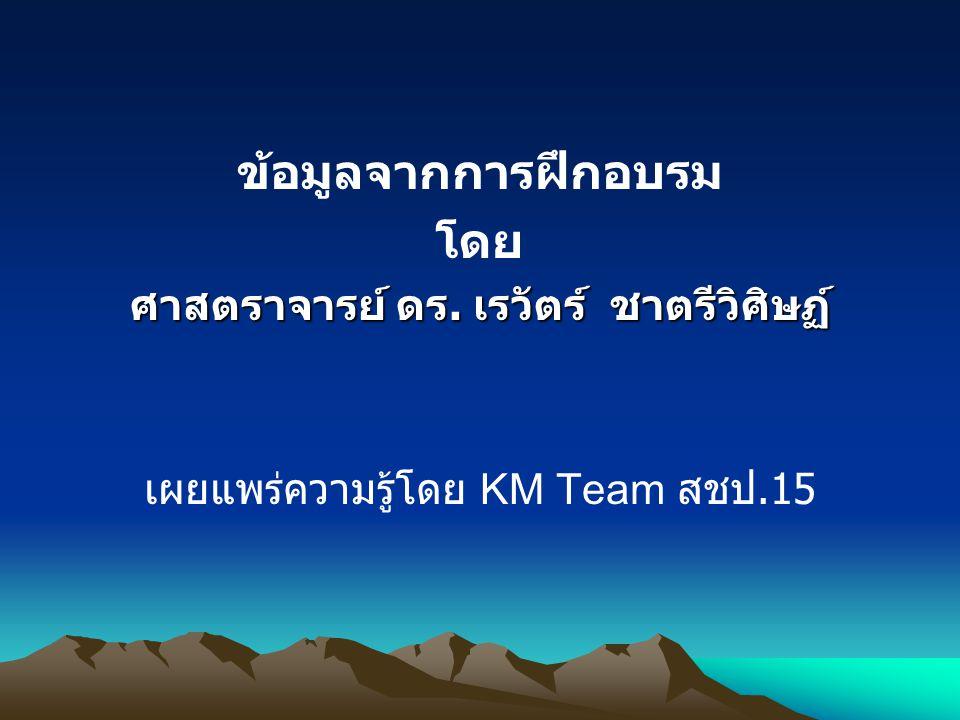 ข้อมูลจากการฝึกอบรม โดย ศาสตราจารย์ ดร. เรวัตร์ ชาตรีวิศิษฏ์ เผยแพร่ความรู้โดย KM Team สชป.15