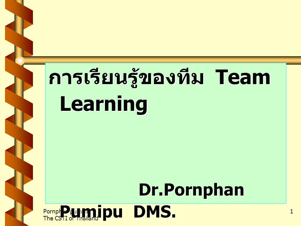 Pornphan pumipu The CSTI of Thailand 1 การเรียนรู้ของทีม Team Learning Dr.Pornphan Pumipu DMS.