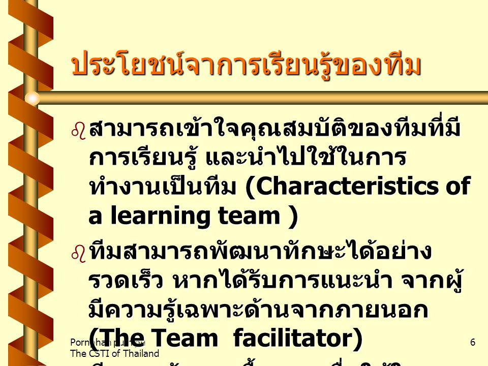 Pornphan pumipu The CSTI of Thailand 6 ประโยชน์จาการเรียนรู้ของทีม  สามารถเข้าใจคุณสมบัติของทีมที่มี การเรียนรู้ และนำไปใช้ในการ ทำงานเป็นทีม (Characteristics of a learning team )  ทีมสามารถพัฒนาทักษะได้อย่าง รวดเร็ว หากได้รับการแนะนำ จากผู้ มีความรู้เฉพาะด้านจากภายนอก (The Team facilitator)  ทีมจะสร้างกฎพื้นฐานเพื่อใช้ในการ กำกับสนทนาระหว่างกันภายในทีม (Ground rules learning)