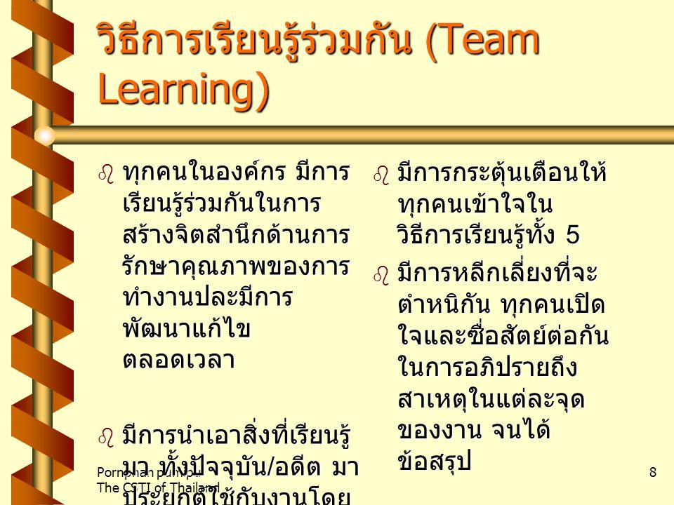 Pornphan pumipu The CSTI of Thailand 8 วิธีการเรียนรู้ร่วมกัน (Team Learning)  ทุกคนในองค์กร มีการ เรียนรู้ร่วมกันในการ สร้างจิตสำนึกด้านการ รักษาคุณภาพของการ ทำงานปละมีการ พัฒนาแก้ไข ตลอดเวลา  มีการนำเอาสิ่งที่เรียนรู้ มา ทั้งปัจจุบัน / อดีต มา ประยุกต์ใช้กับงานโดย ใช้เทคนิคการเสวนา และประชุมกลุ่ม  มีการกระตุ้นเตือนให้ ทุกคนเข้าใจใน วิธีการเรียนรู้ทั้ง 5  มีการหลีกเลี่ยงที่จะ ตำหนิกัน ทุกคนเปิด ใจและซื่อสัตย์ต่อกัน ในการอภิปรายถึง สาเหตุในแต่ละจุด ของงาน จนได้ ข้อสรุป