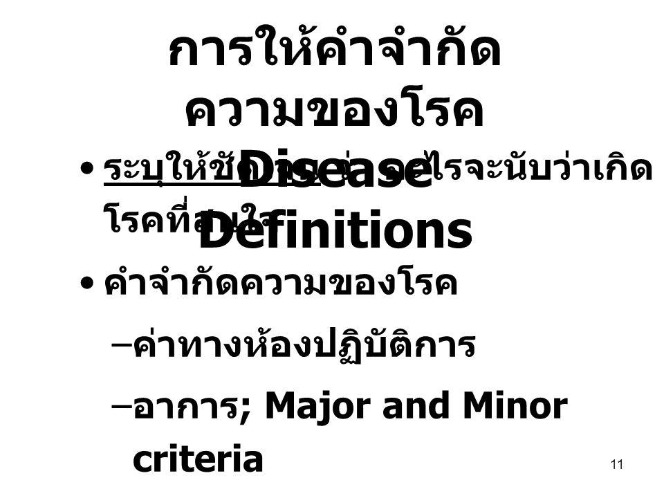 11 ระบุให้ชัดเจน ว่า อะไรจะนับว่าเกิด โรคที่สนใจ คำจำกัดความของโรค – ค่าทางห้องปฏิบัติการ – อาการ ; Major and Minor criteria – การวินิจฉัยของแพทย์ในประวัติ ทางการแพทย์ –ICD10 การให้คำจำกัด ความของโรค Disease Definitions