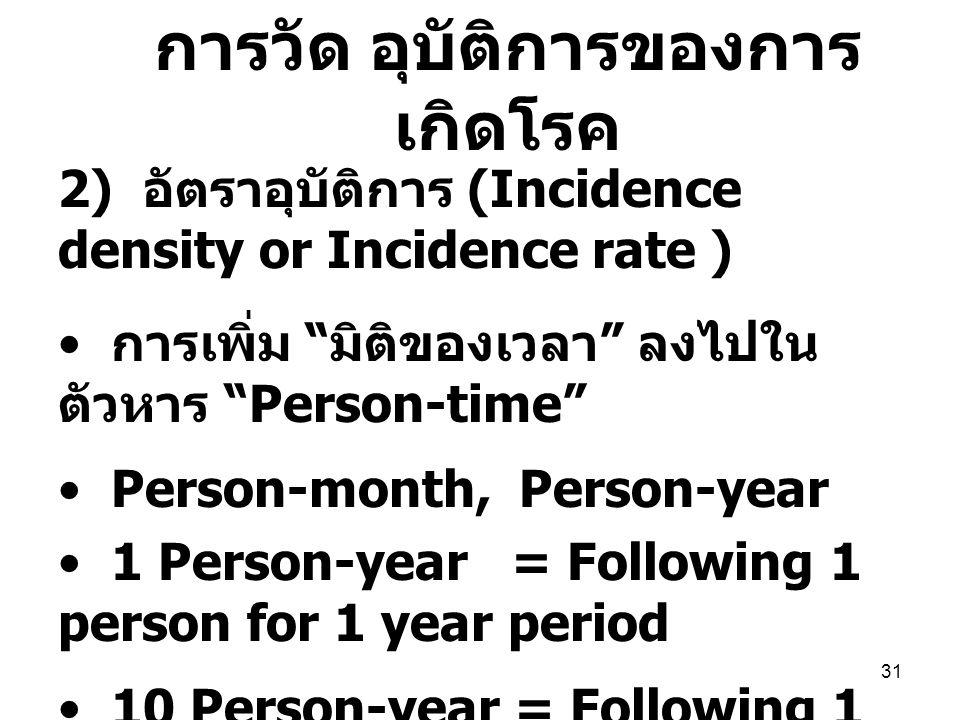 31 2) อัตราอุบัติการ (Incidence density or Incidence rate ) การเพิ่ม มิติของเวลา ลงไปใน ตัวหาร Person-time Person-month, Person-year 1 Person-year = Following 1 person for 1 year period 10 Person-year = Following 1 person for 10 year period = Following 10 persons for 1 year period การวัด อุบัติการของการ เกิดโรค