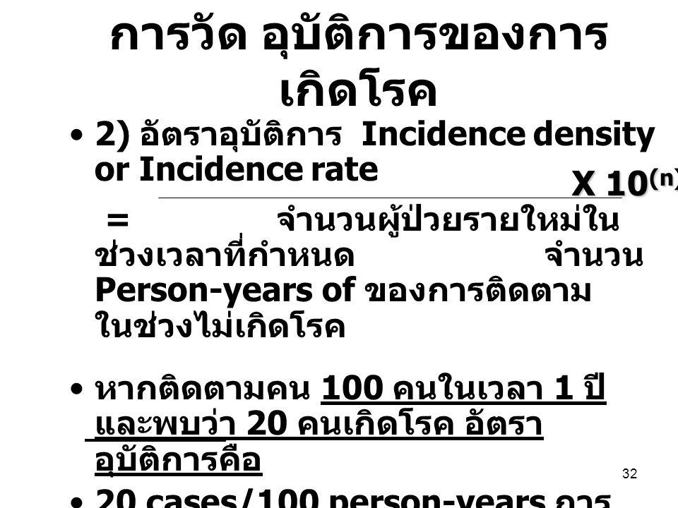 32 2) อัตราอุบัติการ Incidence density or Incidence rate = จำนวนผู้ป่วยรายใหม่ใน ช่วงเวลาที่กำหนด จำนวน Person-years of ของการติดตาม ในช่วงไม่เกิดโรค หากติดตามคน 100 คนในเวลา 1 ปี และพบว่า 20 คนเกิดโรค อัตรา อุบัติการคือ 20 cases/100 person-years การ ติดตาม 20 = 20 / 100 person-years 100 person-years X 10 (n) การวัด อุบัติการของการ เกิดโรค