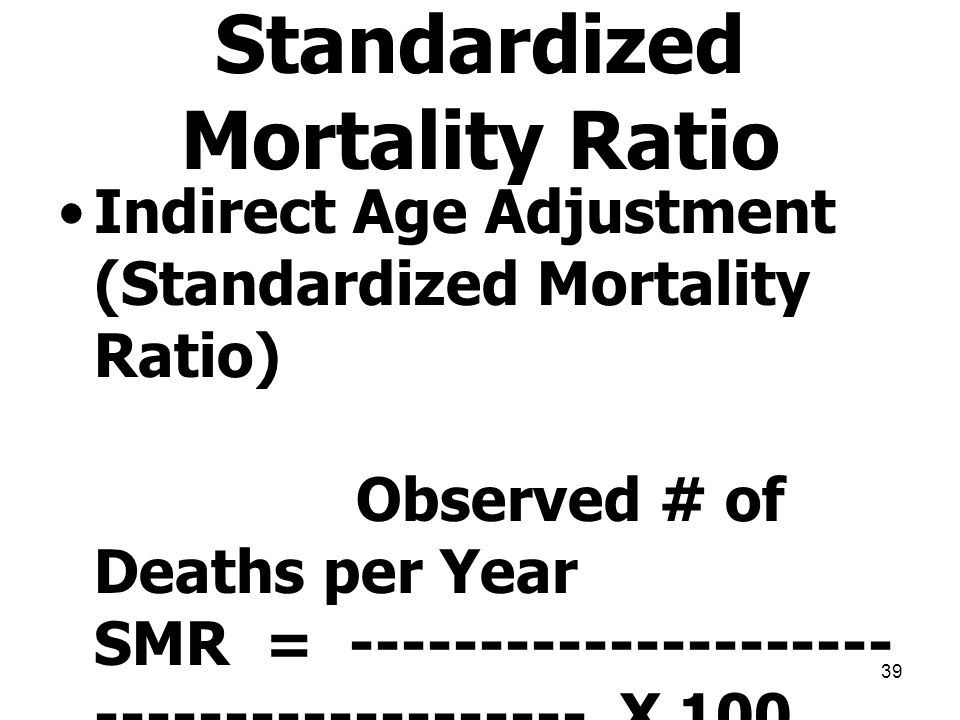 39 Indirect Age Adjustment (Standardized Mortality Ratio) Observed # of Deaths per Year SMR = --------------------- ------------------- X 100 Expected