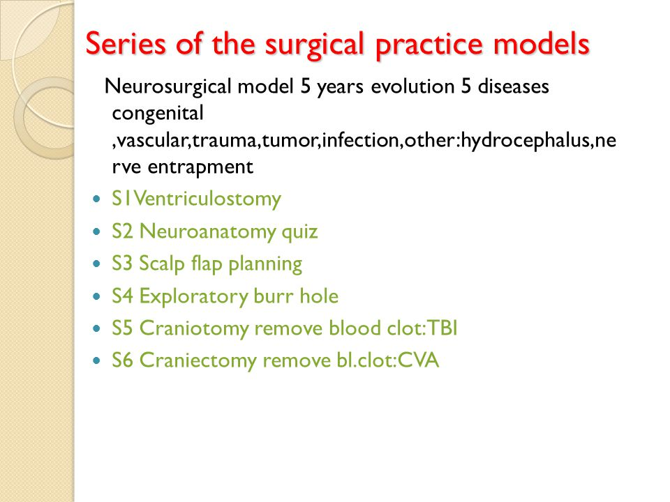 Series of the surgical practice models Neurosurgical model 5 years evolution 5 diseases congenital,vascular,trauma,tumor,infection,other:hydrocephalus