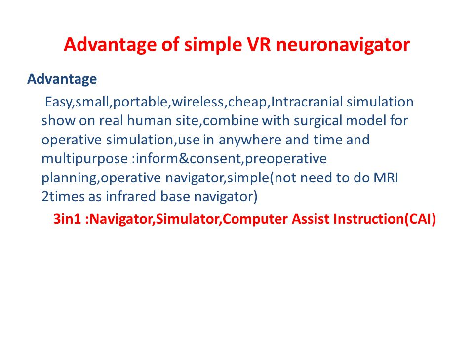 Advantage of simple VR neuronavigator Advantage Easy,small,portable,wireless,cheap,Intracranial simulation show on real human site,combine with surgical model for operative simulation,use in anywhere and time and multipurpose :inform&consent,preoperative planning,operative navigator,simple(not need to do MRI 2times as infrared base navigator) 3in1 :Navigator,Simulator,Computer Assist Instruction(CAI)