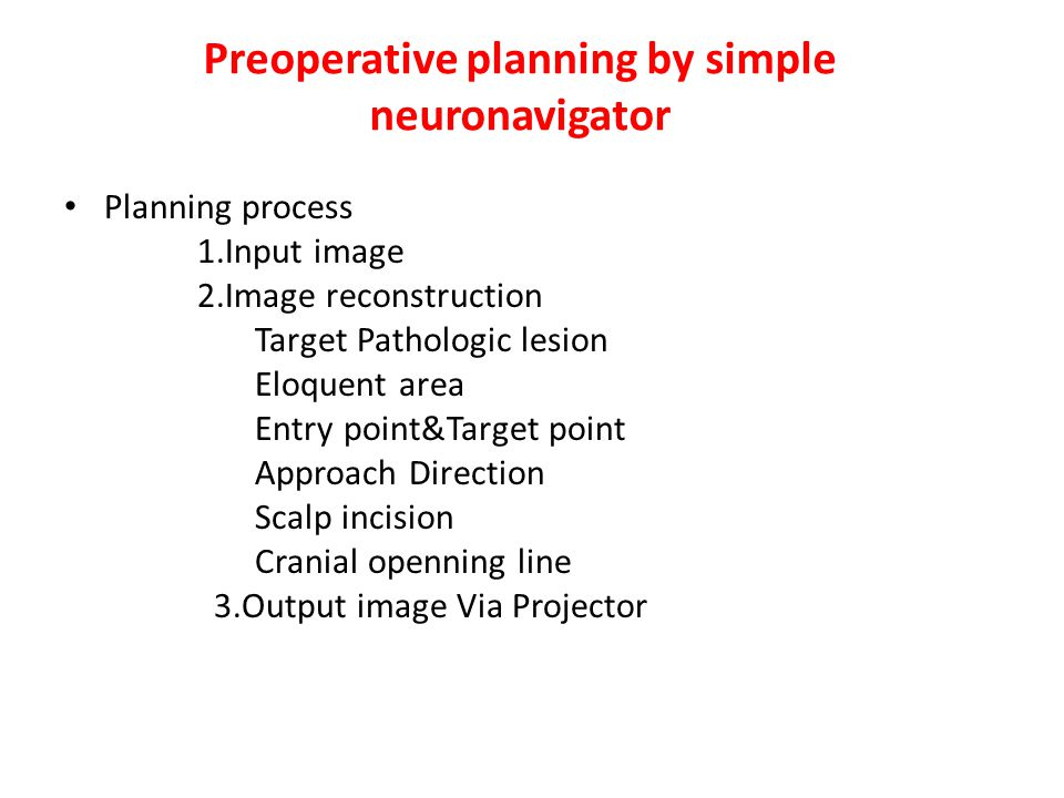 Preoperative planning by simple neuronavigator Planning process 1.Input image 2.Image reconstruction Target Pathologic lesion Eloquent area Entry point&Target point Approach Direction Scalp incision Cranial openning line 3.Output image Via Projector