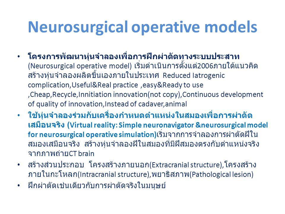 Neurosurgical operative models โครงการพัฒนาหุ่นจำลองเพื่อการฝึกผ่าตัดทางระบบประสาท (Neurosurgical operative model) เริ่มดำเนินการตั้งแต่ 2006 ภายใต้แนวคิด สร้างหุ่นจำลองผลิตขึ้นเองภายในประเทศ Reduced Iatrogenic complication,Useful&Real practice,easy&Ready to use,Cheap,Recycle,Innitiation innovation(not copy),Continuous development of quality of innovation,Instead of cadaver,animal ใช้หุ่นจำลองร่วมกับเครื่องกำหนดตำแหน่งในสมองเพื่อการผ่าตัด เสมือนจริง (Virtual reality: Simple neuronavigator &neurosurgical model for neurosurgical operative simulation) เริ่มจากการจำลองการผ่าตัดฝีใน สมองเสมือนจริง สร้างหุ่นจำลองฝีในสมองที่มีฝีสมองตรงกับตำแหน่งจริง จากภาพถ่าย CT brain สร้างส่วนประกอบ โครงสร้างภายนอก (Extracranial structure), โครงสร้าง ภายในกะโหลก (Intracranial structure), พยาธิสภาพ (Pathological lesion) ฝึกผ่าตัดเช่นเดียวกับการผ่าตัดจริงในมนุษย์