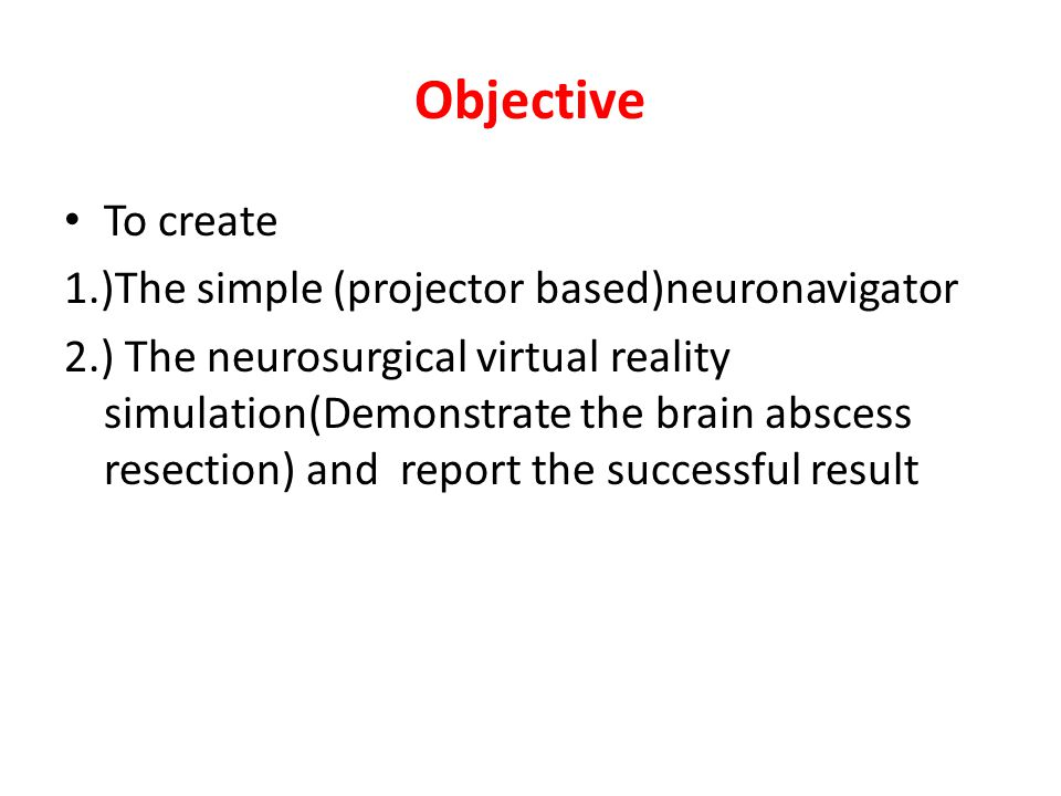 Objective To create 1.)The simple (projector based)neuronavigator 2.) The neurosurgical virtual reality simulation(Demonstrate the brain abscess resection) and report the successful result